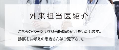 外来担当医紹介こちらのページより担当医師の紹介をいたします。診察をお考えの患者さんはご覧下さい。